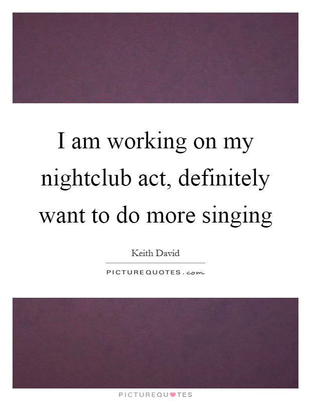 I am working on my nightclub act, definitely want to do more singing Picture Quote #1