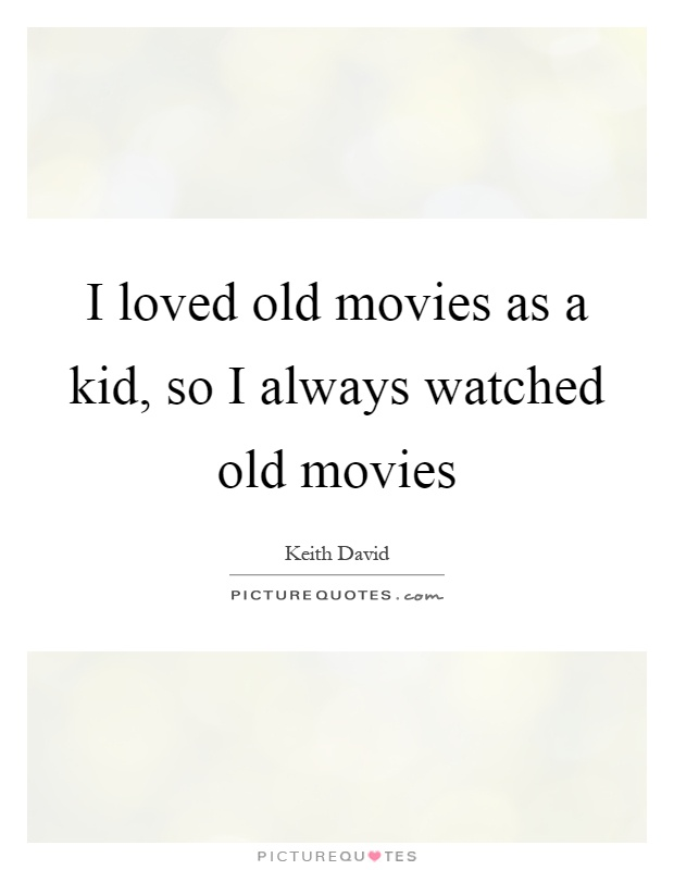 I loved old movies as a kid, so I always watched old movies Picture Quote #1