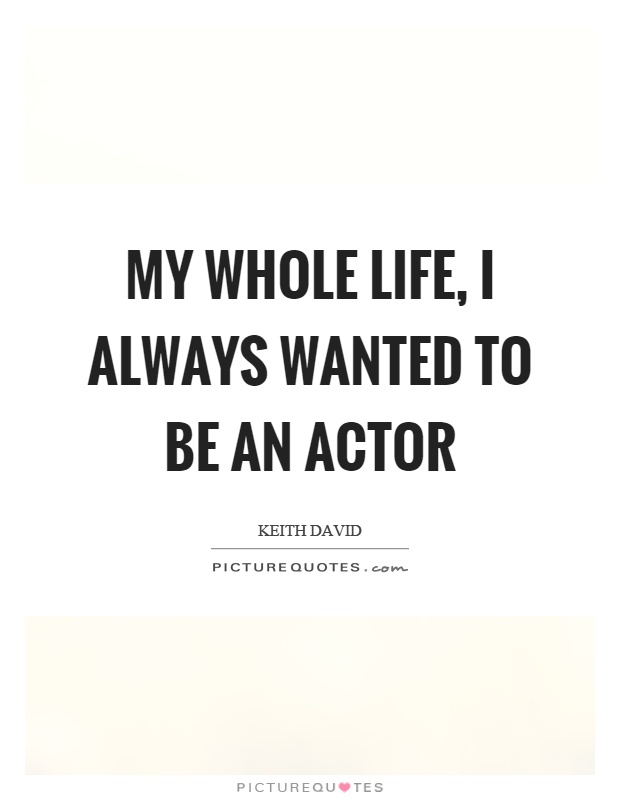 My whole life, I always wanted to be an actor Picture Quote #1