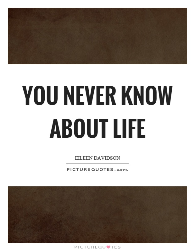 You never know about life Picture Quote #1