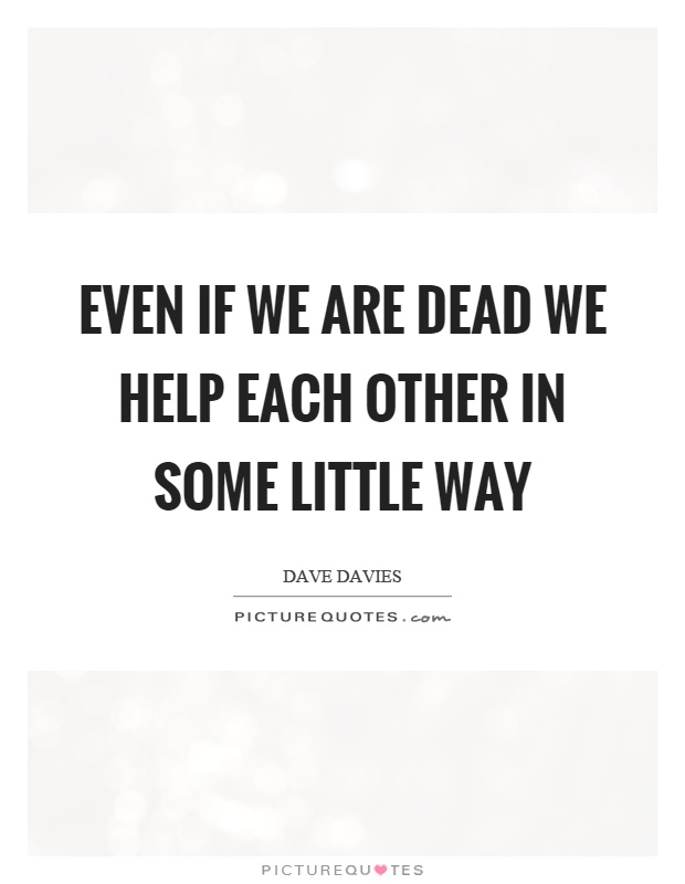 Even if we are dead we help each other in some little way Picture Quote #1