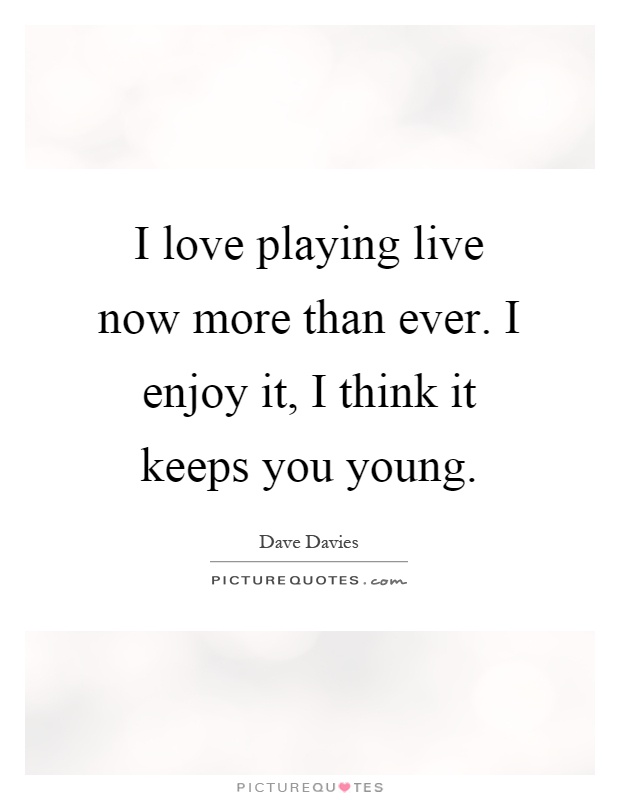 I love playing live now more than ever. I enjoy it, I think it keeps you young Picture Quote #1