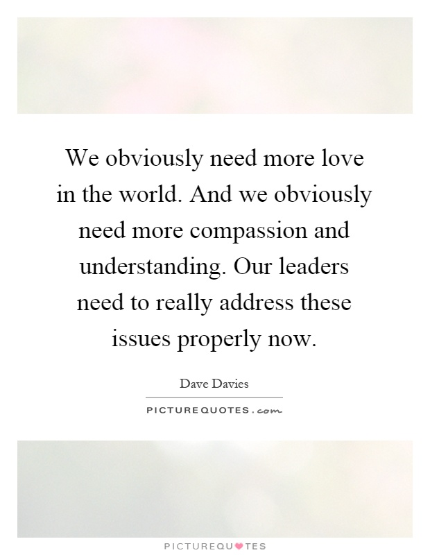 We obviously need more love in the world. And we obviously need more compassion and understanding. Our leaders need to really address these issues properly now Picture Quote #1
