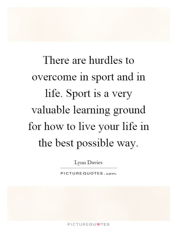 There are hurdles to overcome in sport and in life. Sport is a very valuable learning ground for how to live your life in the best possible way Picture Quote #1