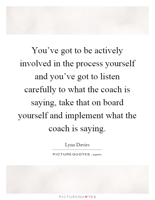 You've got to be actively involved in the process yourself and you've got to listen carefully to what the coach is saying, take that on board yourself and implement what the coach is saying Picture Quote #1