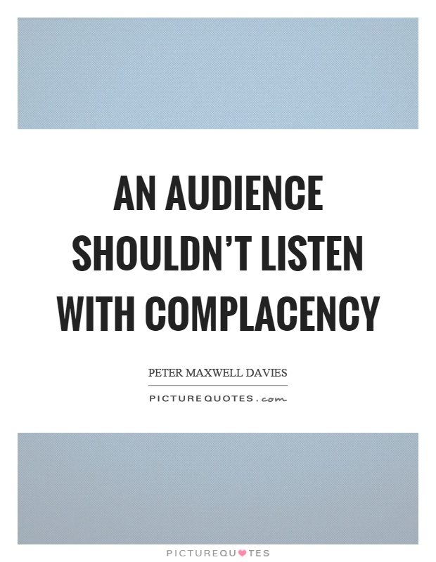 An audience shouldn't listen with complacency Picture Quote #1