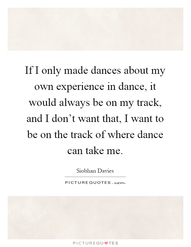 If I only made dances about my own experience in dance, it would always be on my track, and I don't want that, I want to be on the track of where dance can take me Picture Quote #1