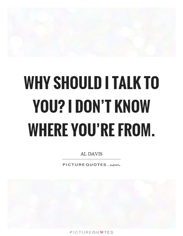 Why should I talk to you? I don't know where you're from Picture Quote #1