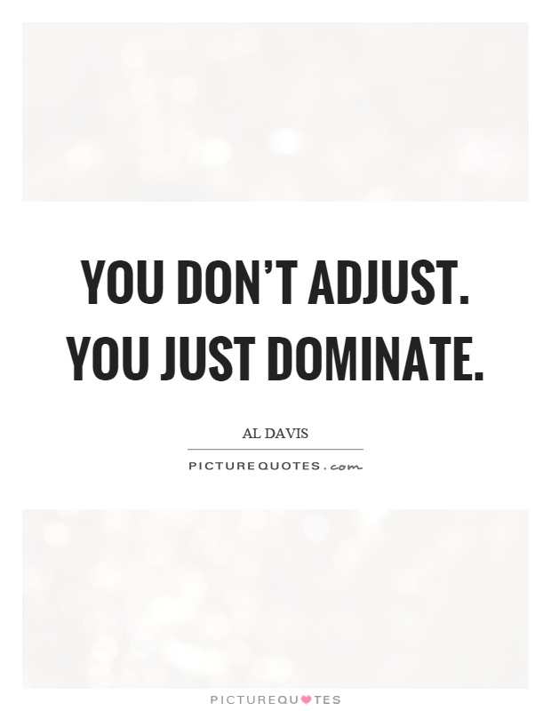 You don't adjust. You just dominate Picture Quote #1