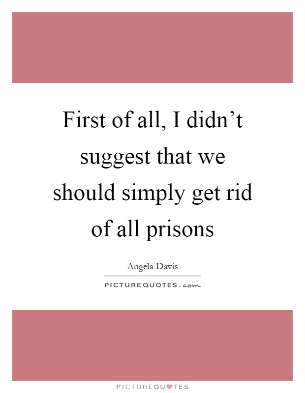 First of all, I didn't suggest that we should simply get rid of all prisons Picture Quote #1