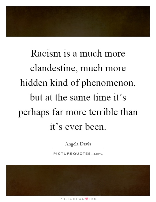 Racism is a much more clandestine, much more hidden kind of phenomenon, but at the same time it's perhaps far more terrible than it's ever been Picture Quote #1