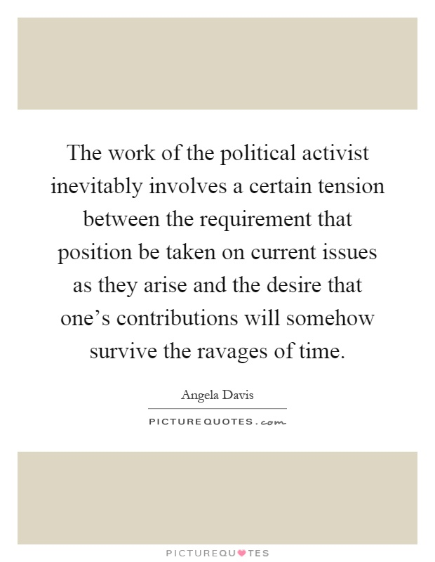 The work of the political activist inevitably involves a certain tension between the requirement that position be taken on current issues as they arise and the desire that one's contributions will somehow survive the ravages of time Picture Quote #1