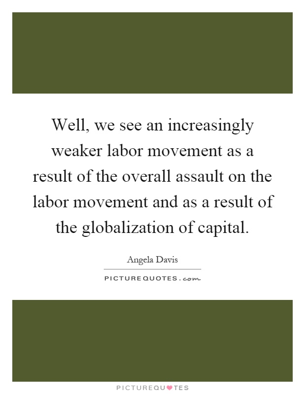 Well, we see an increasingly weaker labor movement as a result of the overall assault on the labor movement and as a result of the globalization of capital Picture Quote #1