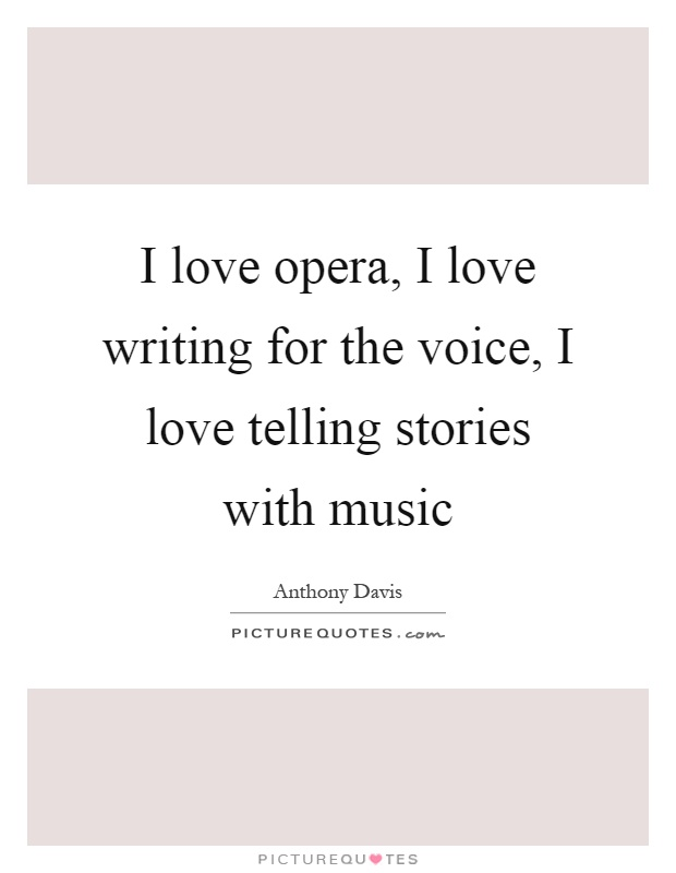 I love opera, I love writing for the voice, I love telling stories with music Picture Quote #1