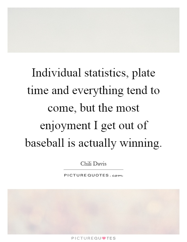 Individual statistics, plate time and everything tend to come, but the most enjoyment I get out of baseball is actually winning Picture Quote #1