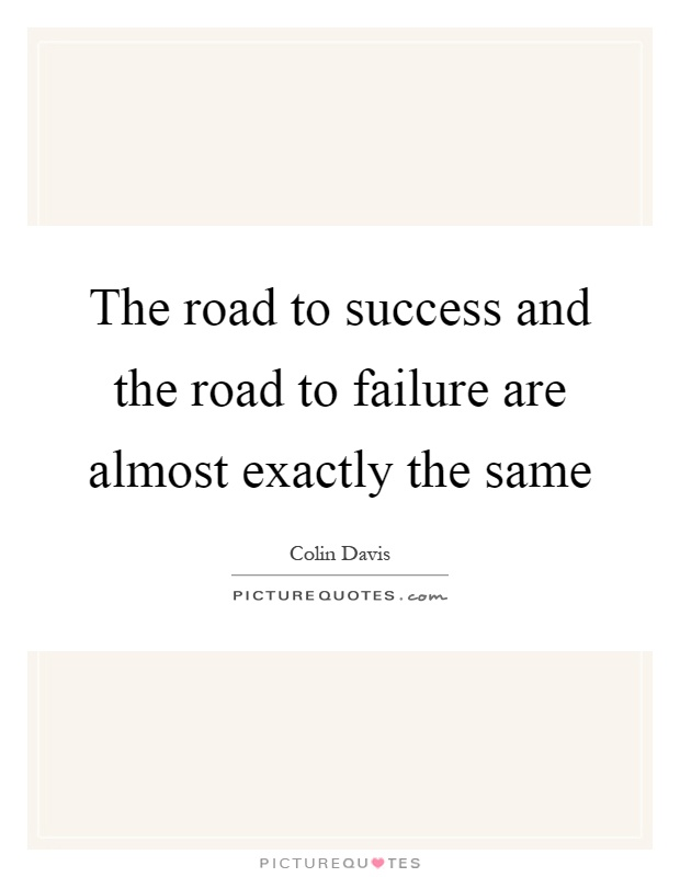 The road to success and the road to failure are almost exactly the same Picture Quote #1
