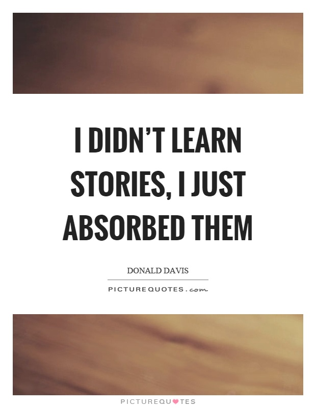 I didn't learn stories, I just absorbed them Picture Quote #1
