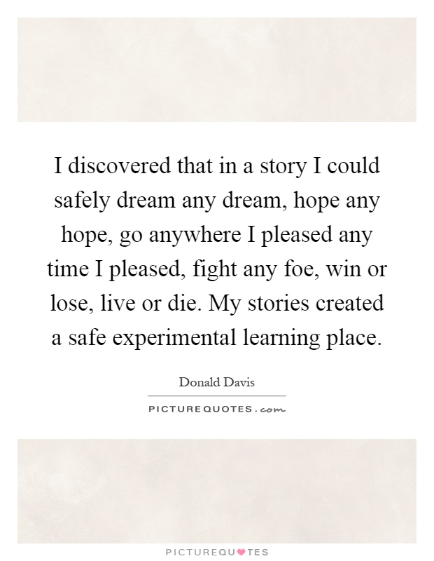 I discovered that in a story I could safely dream any dream, hope any hope, go anywhere I pleased any time I pleased, fight any foe, win or lose, live or die. My stories created a safe experimental learning place Picture Quote #1