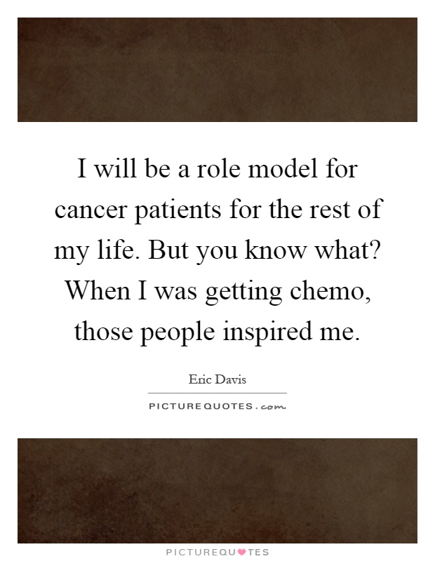 I will be a role model for cancer patients for the rest of my life. But you know what? When I was getting chemo, those people inspired me Picture Quote #1