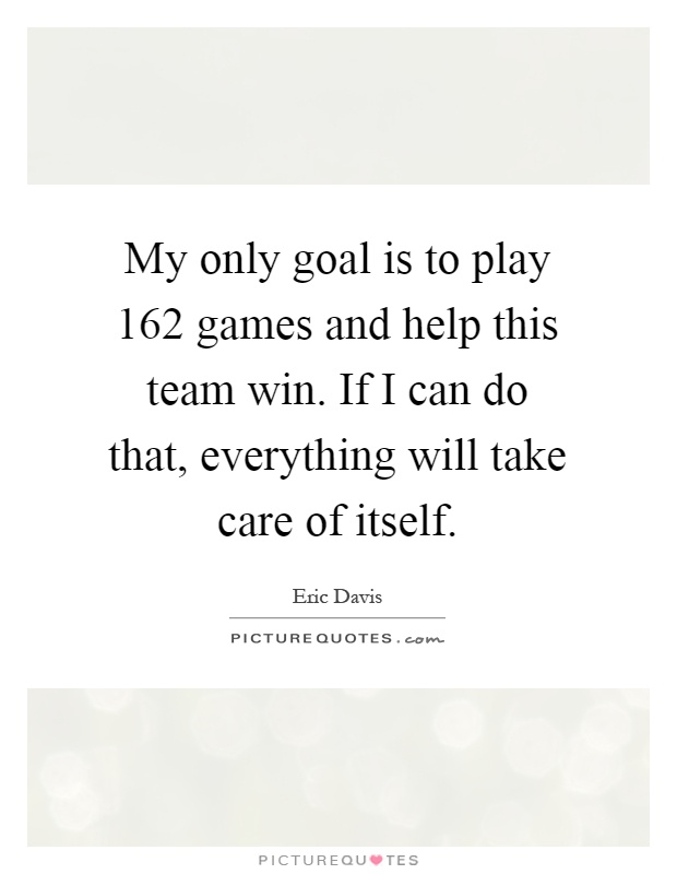 My only goal is to play 162 games and help this team win. If I can do that, everything will take care of itself Picture Quote #1