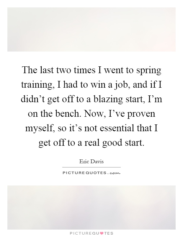The last two times I went to spring training, I had to win a job, and if I didn't get off to a blazing start, I'm on the bench. Now, I've proven myself, so it's not essential that I get off to a real good start Picture Quote #1