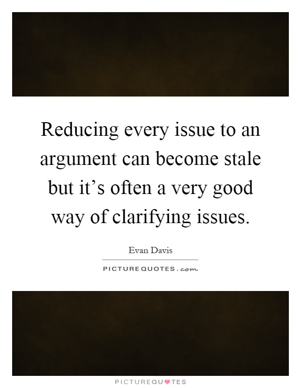 Reducing every issue to an argument can become stale but it's often a very good way of clarifying issues Picture Quote #1