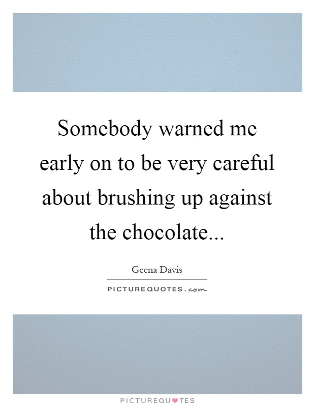 Somebody warned me early on to be very careful about brushing up against the chocolate Picture Quote #1