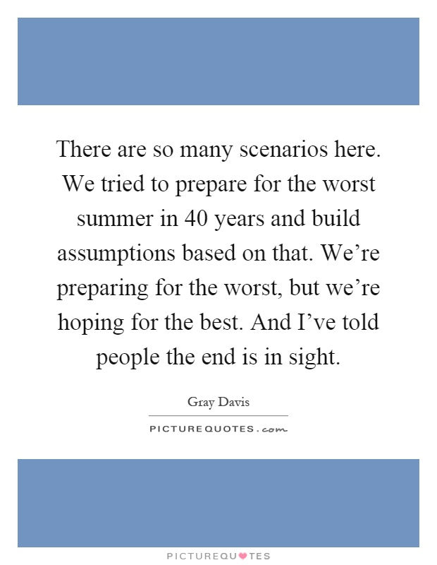 There are so many scenarios here. We tried to prepare for the worst summer in 40 years and build assumptions based on that. We're preparing for the worst, but we're hoping for the best. And I've told people the end is in sight Picture Quote #1