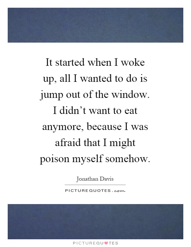 It started when I woke up, all I wanted to do is jump out of the window. I didn't want to eat anymore, because I was afraid that I might poison myself somehow Picture Quote #1