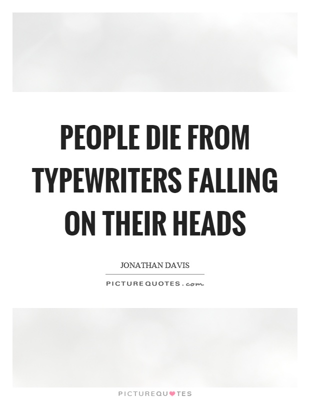 People die from typewriters falling on their heads Picture Quote #1