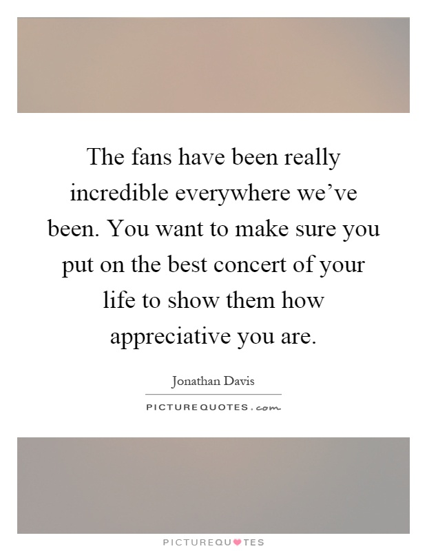 The fans have been really incredible everywhere we've been. You want to make sure you put on the best concert of your life to show them how appreciative you are Picture Quote #1