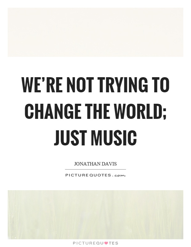 We're not trying to change the world; just music Picture Quote #1
