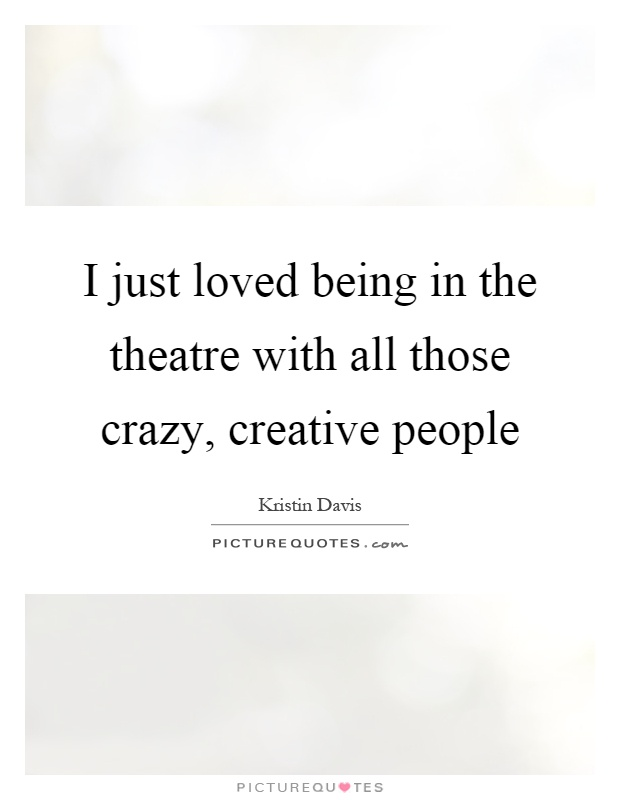 I just loved being in the theatre with all those crazy, creative people Picture Quote #1