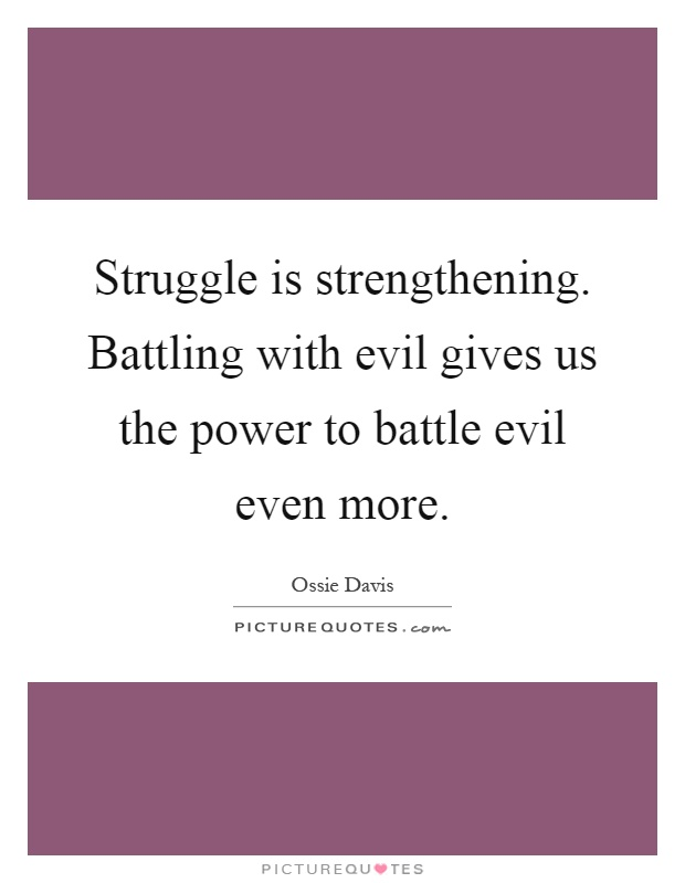 Struggle is strengthening. Battling with evil gives us the power to battle evil even more Picture Quote #1