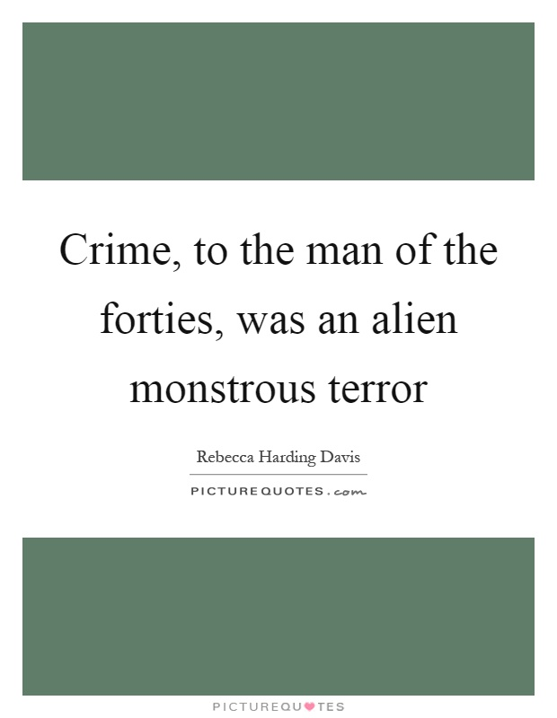 Crime, to the man of the forties, was an alien monstrous terror Picture Quote #1