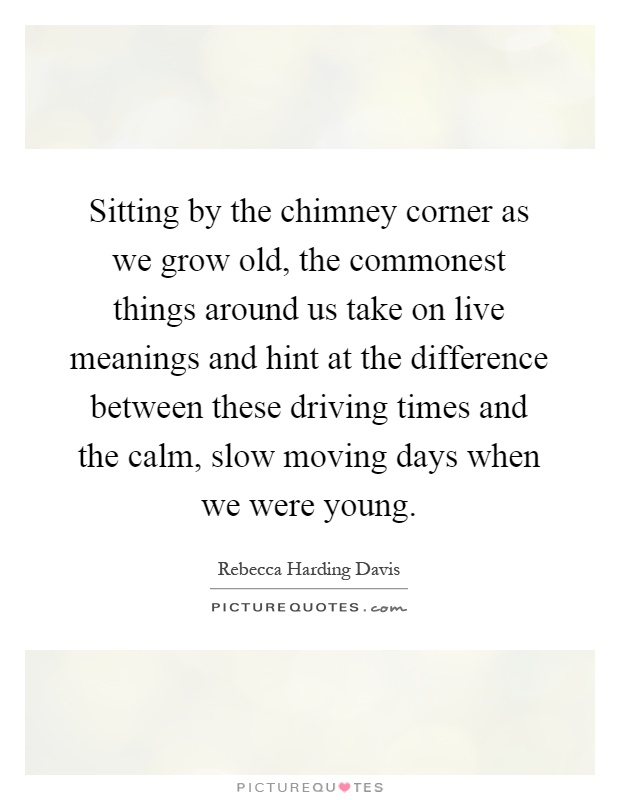 Sitting by the chimney corner as we grow old, the commonest things around us take on live meanings and hint at the difference between these driving times and the calm, slow moving days when we were young Picture Quote #1