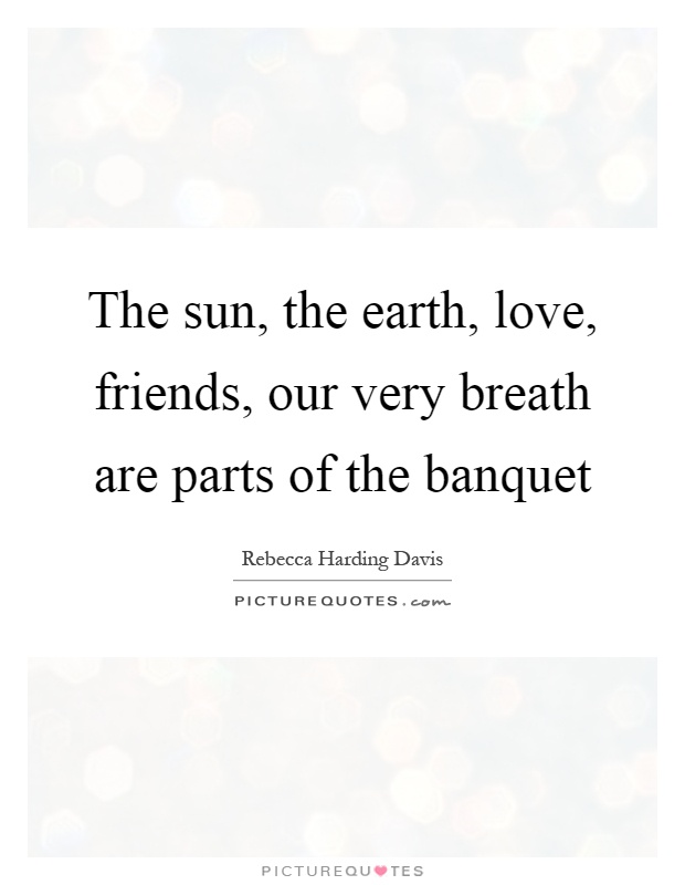 The sun, the earth, love, friends, our very breath are parts of the banquet Picture Quote #1