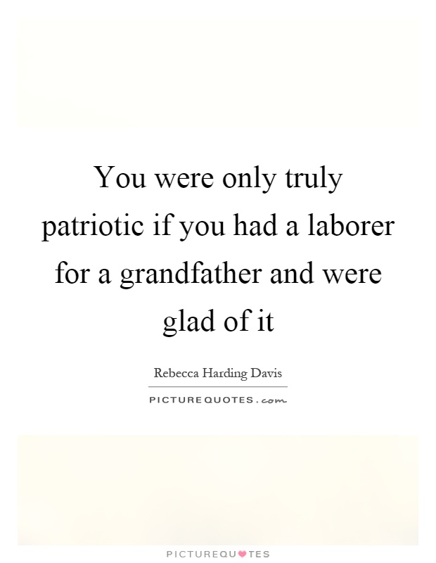 You were only truly patriotic if you had a laborer for a grandfather and were glad of it Picture Quote #1
