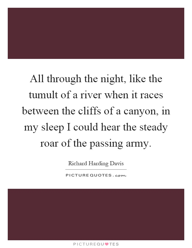 All through the night, like the tumult of a river when it races between the cliffs of a canyon, in my sleep I could hear the steady roar of the passing army Picture Quote #1