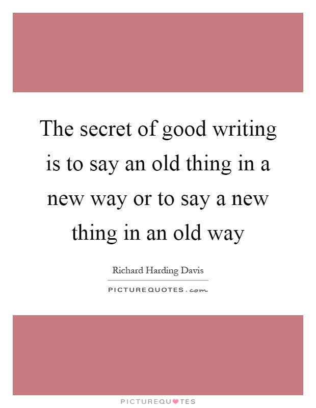 The secret of good writing is to say an old thing in a new way or to say a new thing in an old way Picture Quote #1