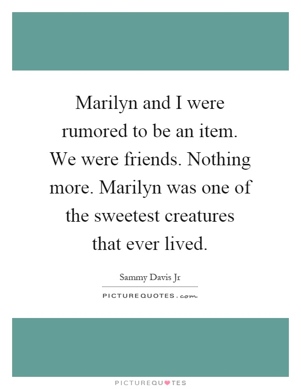 Marilyn and I were rumored to be an item. We were friends. Nothing more. Marilyn was one of the sweetest creatures that ever lived Picture Quote #1
