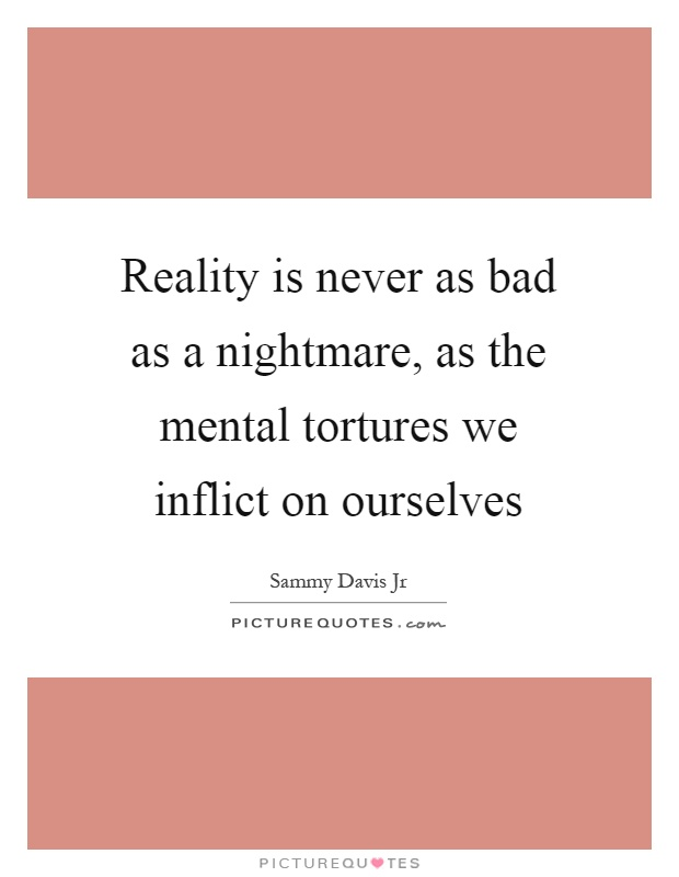 Reality is never as bad as a nightmare, as the mental tortures we inflict on ourselves Picture Quote #1