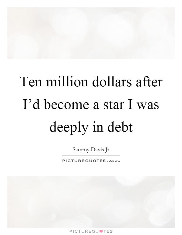 Ten million dollars after I'd become a star I was deeply in debt Picture Quote #1