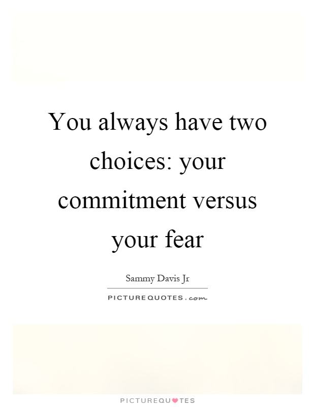 You always have two choices: your commitment versus your fear Picture Quote #1