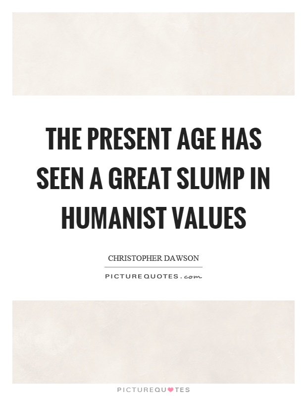 The present age has seen a great slump in humanist values Picture Quote #1