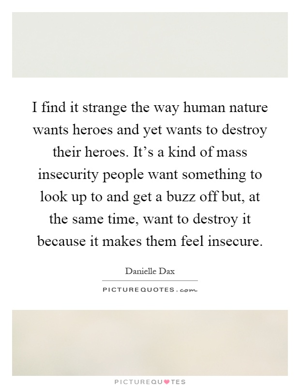 I find it strange the way human nature wants heroes and yet wants to destroy their heroes. It's a kind of mass insecurity people want something to look up to and get a buzz off but, at the same time, want to destroy it because it makes them feel insecure Picture Quote #1