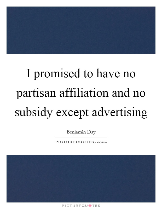 I promised to have no partisan affiliation and no subsidy except advertising Picture Quote #1