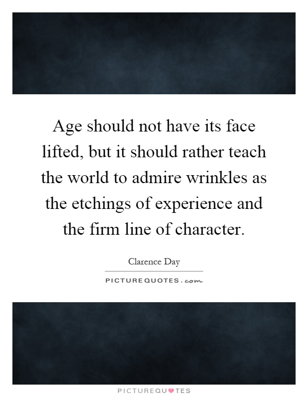 Age should not have its face lifted, but it should rather teach the world to admire wrinkles as the etchings of experience and the firm line of character Picture Quote #1