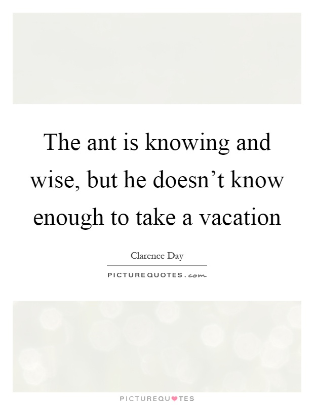 The ant is knowing and wise, but he doesn't know enough to take a vacation Picture Quote #1