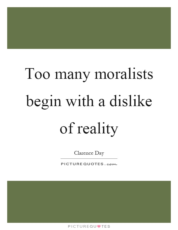 Too many moralists begin with a dislike of reality Picture Quote #1